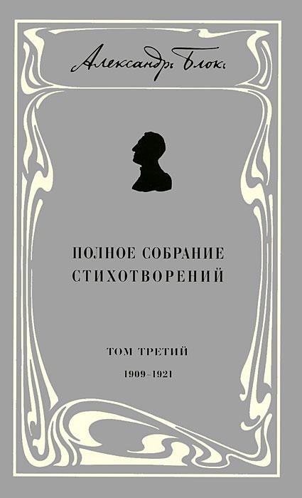 Александр Блок. Полное собрание стихотворений. В 3 томах. Том 3. 1909-1921