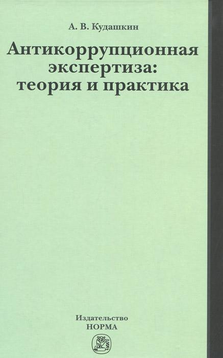 Антикоррупционная экспертиза. Теория и практика. А. В. Кудашкин