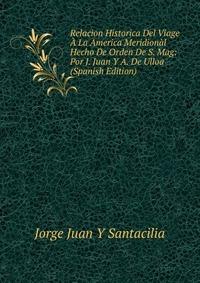Relacion Historica Del Viage A La America Meridional Hecho De Orden De S. Mag: Por J. Juan Y A. De Ulloa (Spanish Edition)