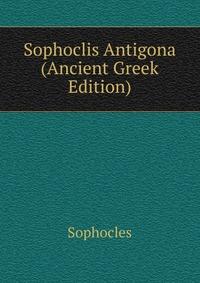 Sophoclis Antigona (Ancient Greek Edition)
