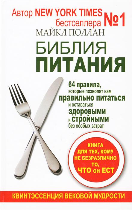 Библия питания. 64 правила, которые позволят вам правильно питаться и оставаться здоровыми и стройными без особых затрат. Майкл Поллан
