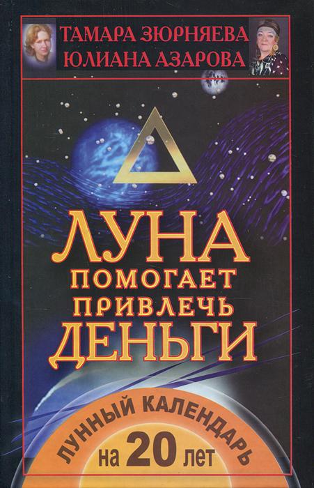 Луна помогает привлечь деньги. Лунный календарь на 20 лет. Тамара Зюрняева, Юлиана Азарова