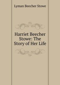 Harriet Beecher Stowe: The Story of Her Life