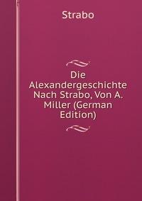 Die Alexandergeschichte Nach Strabo, Von A. Miller (German Edition)