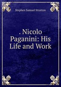 . Nicolo Paganini: His Life and Work