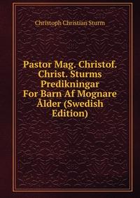 Pastor Mag. Christof. Christ. Sturms Predikningar For Barn Af Mognare Alder (Swedish Edition)