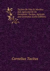 Tacitus De Vita Et Moribus Julii Agricolae Et De Germania: Tacitus, Agricola and Germania (Latin Edition)
