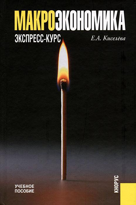 Макроэкономика. Экспресс-курс. Е. А. Киселева