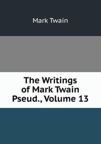 The Writings of Mark Twain Pseud., Volume 13