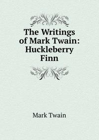 Купить The Writings of Mark Twain: Huckleberry Finn, Mark Twain