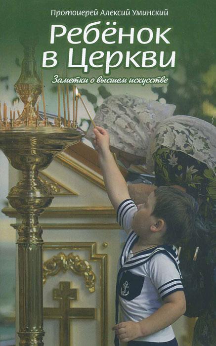 Ребенок в Церкви. Заметки о высшем искусстве. Протоиерей Алексий Уминский