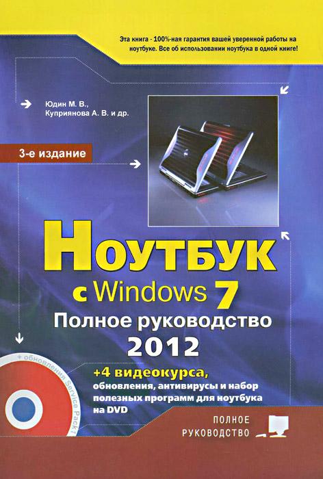 Ноутбук с Windows 7. Полное руководство 2012 (+DVD). М. В. Юдин, А. В. Куприянова