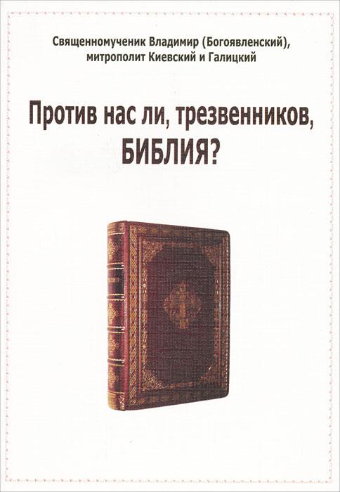 Против нас ли, трезвенников, Библия?. Священномученик Владимир (Богоявленский), митрополит Киевский и Галицкий