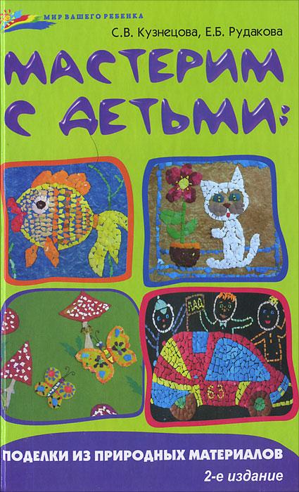 Мастерим с детьми. Поделки из природных материалов. С. В. Кузнецова, Е. Б. Рудакова