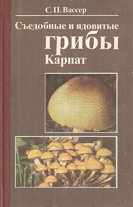 Съедобные и ядовитые грибы Карпат. С. П. Вассер