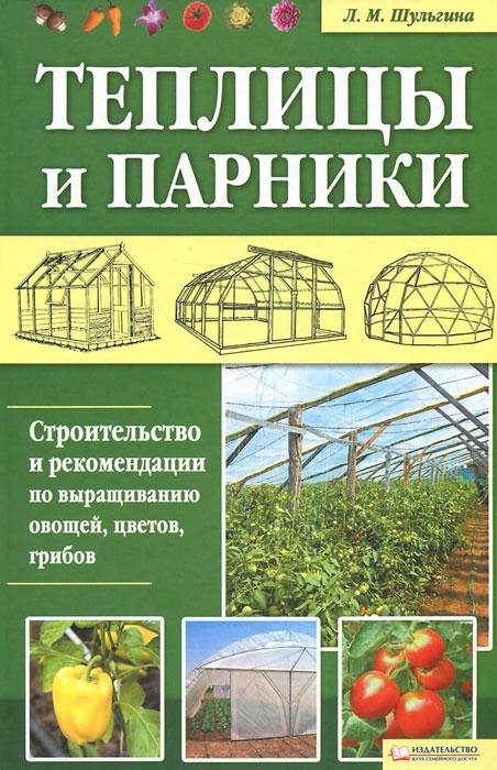 Теплицы и парники. Строительство и рекомендации по выращиванию овощей, цветов, грибов