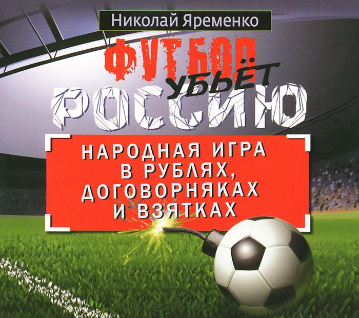 Футбол убьет Россию. Народная игра в рублях, договорняках и взятках (аудиокнига MP3)