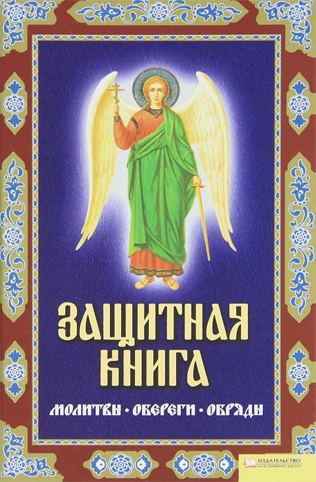 Защитная книга. Молитвы. Обереги. Обряды. Лариса Мун