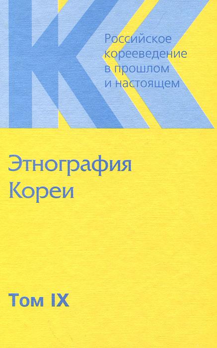 Российское корееведение в прошлом и настоящем. Том 9. Этнография Кореи