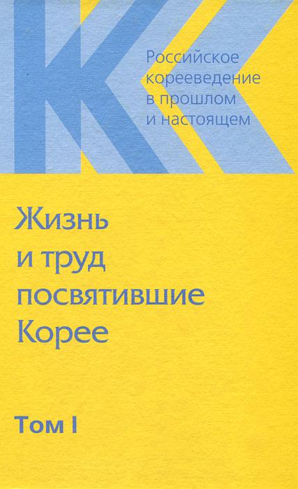 Российское корееведение в прошлом и настоящем. Том 1. Жизнь и труд посвятившие Корее