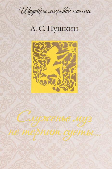 Служенье муз не терпит суеты.... А. С. Пушкин