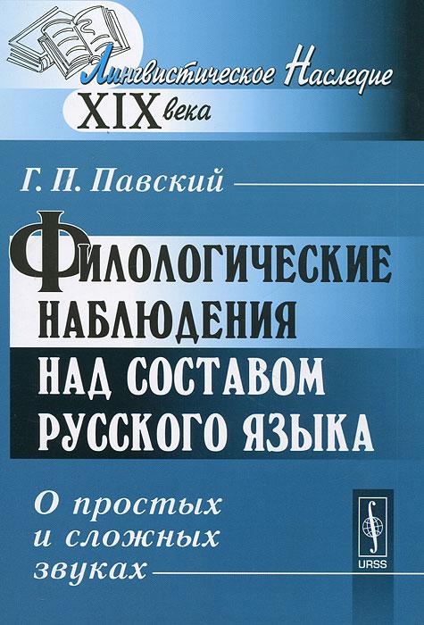 Филологические наблюдения над составом русского языка. О простых и сложных звуках. Г. П. Павский