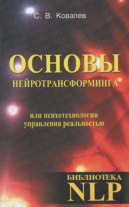 С. В. Ковалев. Основы нейротрансформинга, или Психотехнологии управления реальностью