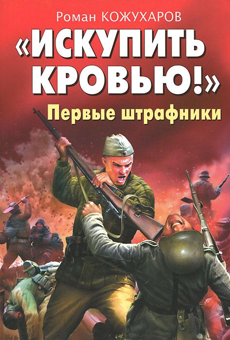 """""""Искупить кровью!"""" Первые штрафники. Роман Кожухаров"""