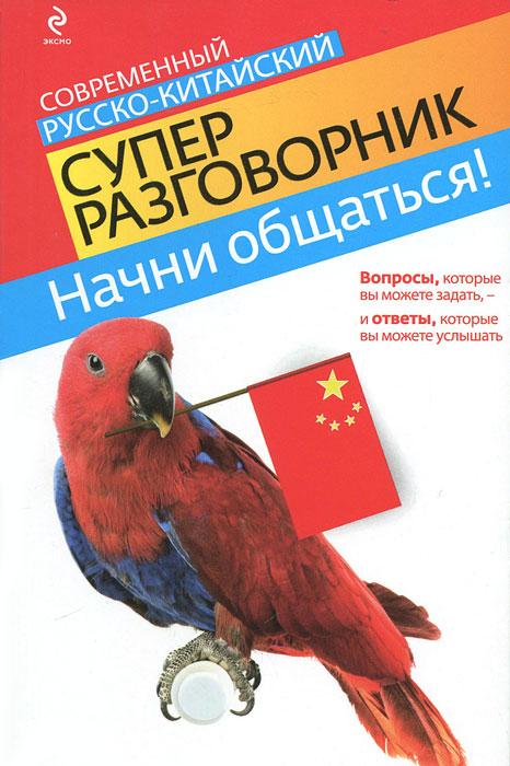 Начни общаться! Современный русско-китайский суперразговорник. И. А. Хотченко