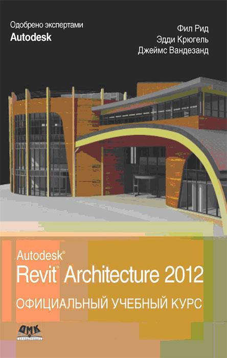 Autodesk Revit Architecture 2012. Официальный учебный курс. Фил Рид, Эдди Крюгель, Джеймс Вандезанд