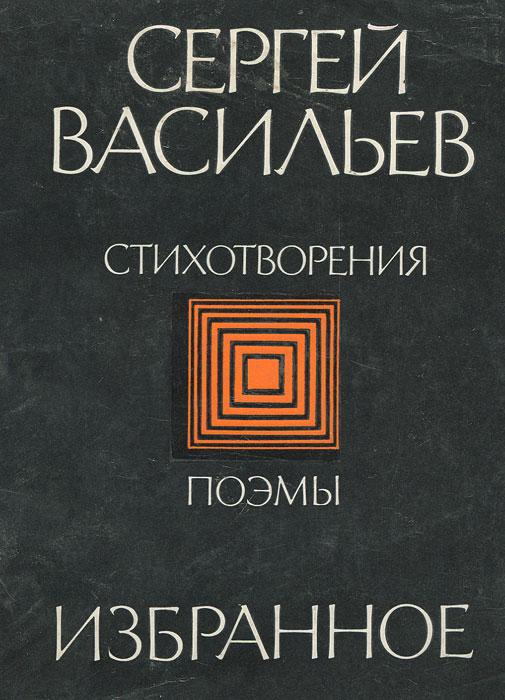 Сергей Васильев. Избранное. Стихотворения. Поэмы
