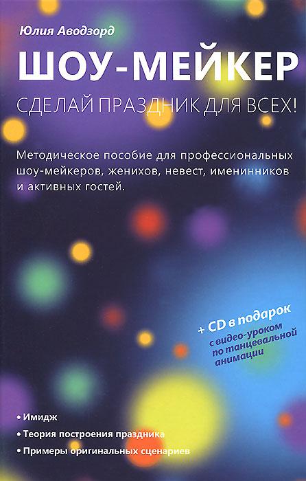 Шоу-мейкер. Сделай праздник для всех! (+ CD-ROM). Юлия Аводзорд