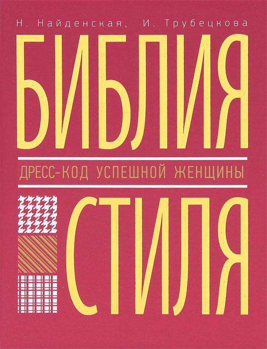 Библия стиля. Дресс-код успешной женщины. Н. Найденская, И. Трубецкова
