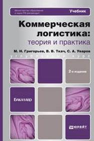 Коммерческая логистика. Теория и практика. М. Н. Григорьев, С. А. Уваров, В. В. Ткач