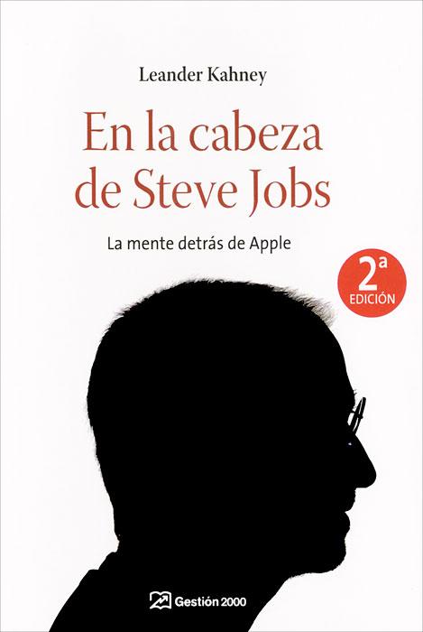 En la cabeza de Steve Jobs: la mente detras de Apple
