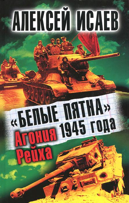 """""""Белые пятна"""" 1945 года. Агония Рейха. Алексей Исаев"""