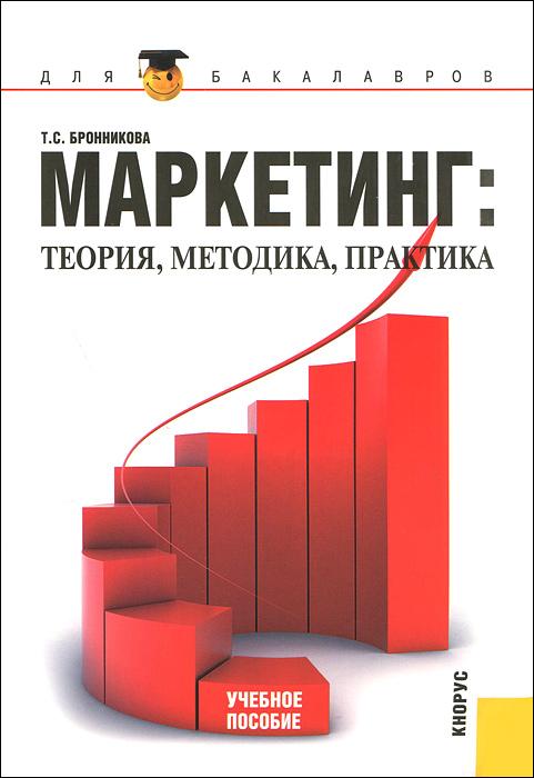 Маркетинг. Теория, методика, практика. Т. С. Бронникова