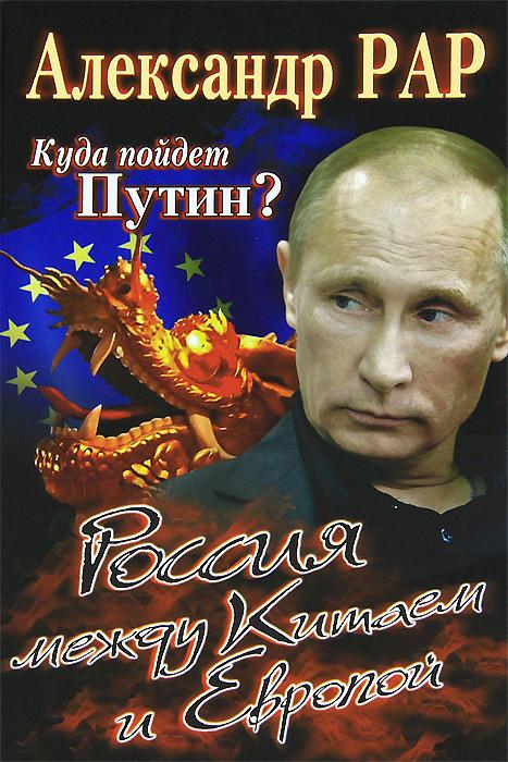 Куда пойдет Путин? Россия между Китаем и Европой. Рар А.