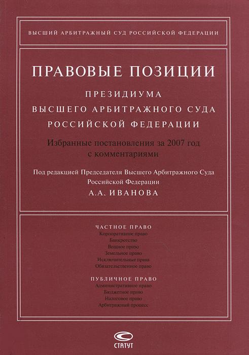 Правовые позиции Президиума Высшего Арбитражного Суда Российской Федерации. Избранные постановления за 2007 год с комментариями