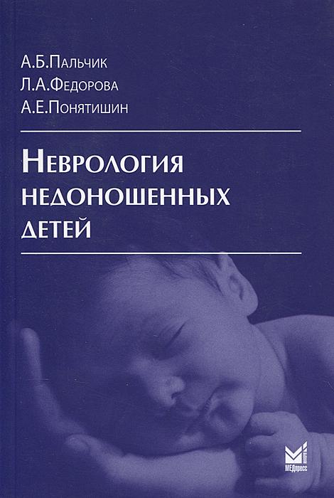 Неврология недоношенных детей. А. Б. Пальчик, Л. А. Федорова, А. Е. Понятишин