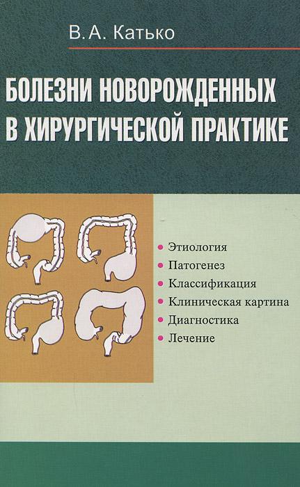 Болезни новорожденных в хирургической практике. Уход, клиника, диагностика, лечение.. Катько В.А.