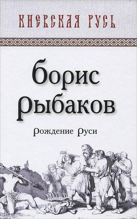 Рождение Руси. Борис Рыбаков