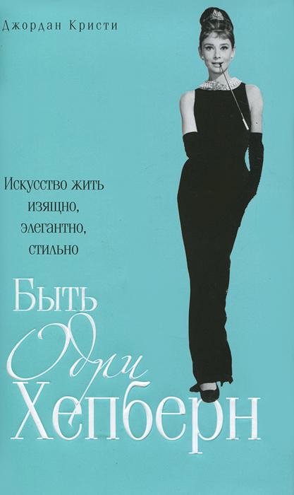 Быть Одри Хепберн. Искусство жить изящно, элегантно, стильно. Джордан Кристи