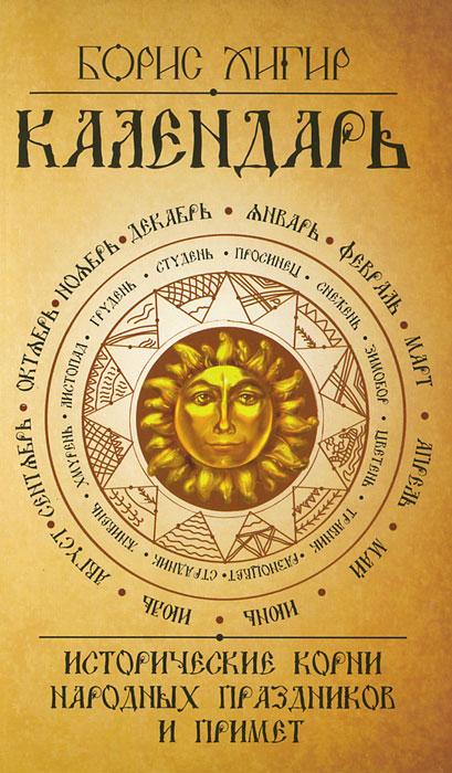 Календарь. Исторические корни народных праздников и примет ( 978-5-413-00704-4 )