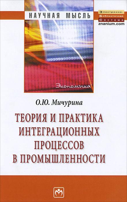 Теория и практика интеграционных процессов в промышленности. О. Ю. Мичурина