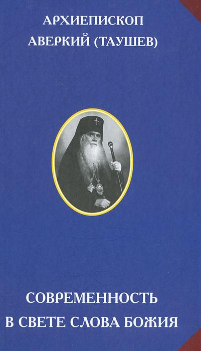Современность в свете Слова Божия. Архиепископ Аверкий (Таушев)