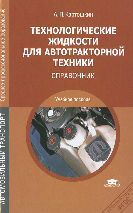 Технологические жидкости для автотракторной техники. Справочник. А. П. Картошкин