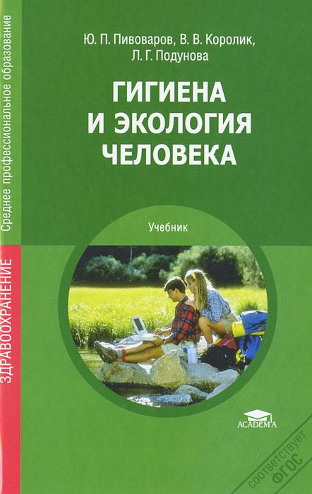 Гигиена и экология человека. Ю. П. Пивоваров, В. В. Королик, Л. Г. Подунова