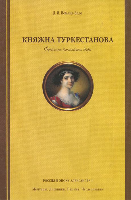 Княжна Туркестанова. Фрейлина высочайшего двора. Д. И. Исмаил-Заде