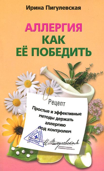 Аллергия. Как ее победить. Простые и эффективные методы держать аллергию под контролем ( 978-5-227-03400-7 )